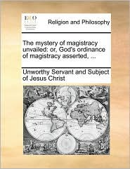 The mystery of magistracy unvailed: or, God's ordinance of magistracy asserted, ... - Unworthy Servant and Subject of Jesus Ch