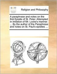 A paraphrase and notes on the first Epistle of St. Peter. Attempted in imitation of Mr. Locke's manner. ... By the author of the Paraphrase and notes on St. Paul's epistles ... - See Notes Multiple Contributors