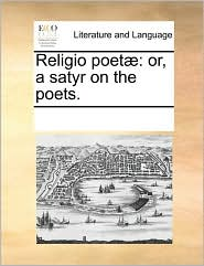 Religio poet: or, a satyr on the poets. - See Notes Multiple Contributors