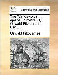 The Wandsworth epistle. In metre. By Oswald Fitz-James, Esq. ... - Oswald Fitz-James
