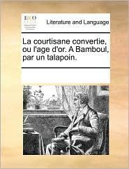 La courtisane convertie, ou l'age d'or. A Bamboul, par un talapoin. - See Notes Multiple Contributors