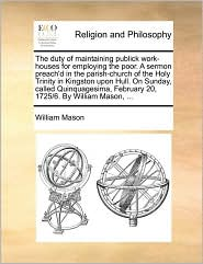 The duty of maintaining publick work-houses for employing the poor. A sermon preach'd in the parish-church of the Holy Trinity in Kingston upon Hull. On Sunday, called Quinquagesima, February 20, 1725/6. By William Mason, . - William Mason