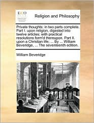Private thoughts: in two parts complete. Part I. upon religion, digested into twelve articles; with practical resolutions form'd thereupon. Part II. upon a Christian life; ... By ... William Beveridge, ... The seventeenth edition. - William Beveridge