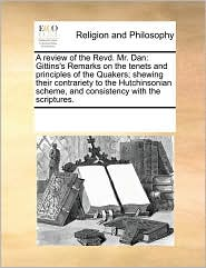 A review of the Revd. Mr. Dan: Gittins's Remarks on the tenets and principles of the Quakers; shewing their contrariety to the Hutchinsonian scheme, and consistency with the scriptures. - See Notes Multiple Contributors