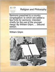 Sermons preached to a country congregation: to which are added a few hints for sermons; intended chiefly for the use of the younger clergy. By William Gilpin, ... Second edition. - William Gilpin