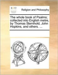 The whole book of Psalms; collected into English metre by Thomas Sternhold, John Hopkins, and others. ... - See Notes Multiple Contributors