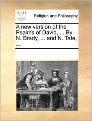 A new version of the Psalms of David, ... By N. Brady, ... and N. Tate, ... - See Notes Multiple Contributors