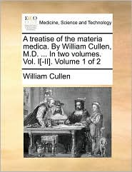 A Treatise of the Materia Medica. by William Cullen, M.D. ... in Two Volumes. Vol. I[-II]. Volume 1 of 2