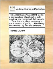 The schoolmaster's assistant. Being a compendium of arithmetic, both practical and theoretical. In five parts ... To which is prefixed; an essay on the education of youth; ... The twenty sixth edition. By Thomas Dilworth. ... - Thomas Dilworth