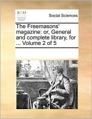 The Freemasons' magazine: or, General and complete library, for. Volume 2 of 5 - See Notes Multiple Contributors