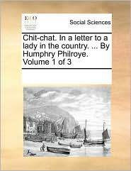 Chit-chat. In a letter to a lady in the country. ... By Humphry Philroye. Volume 1 of 3 - See Notes Multiple Contributors