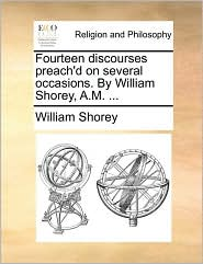 Fourteen discourses preach'd on several occasions. By William Shorey, A.M. ... - William Shorey