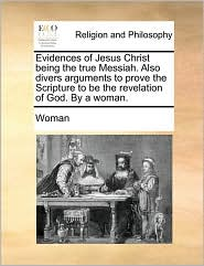 Evidences of Jesus Christ being the true Messiah. Also divers arguments to prove the Scripture to be the revelation of God. By a woman. - Woman