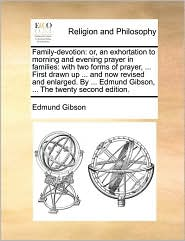 Family-devotion: or, an exhortation to morning and evening prayer in families: with two forms of prayer, . First drawn up. and now revised and enlarged. By. Edmund Gibson, . The twenty second edition. - Edmund Gibson