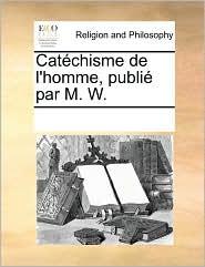 Cat chisme de l'homme, publi par M. W. - See Notes Multiple Contributors