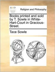 Books printed and sold by T. Sowle in White-Hart-Court in Gracious-Street. - Tace Sowle