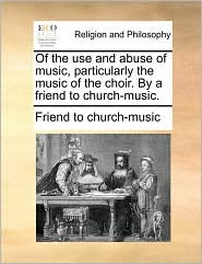 Of the use and abuse of music, particularly the music of the choir. By a friend to church-music. - Friend to Friend to church-music