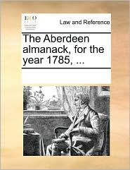 The Aberdeen almanack, for the year 1785, ... - See Notes Multiple Contributors
