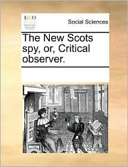 The New Scots spy, or, Critical observer. - See Notes Multiple Contributors