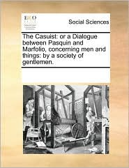 The Casuist: or a Dialogue between Pasquin and Marfolio, concerning men and things: by a society of gentlemen. - See Notes Multiple Contributors