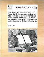 The record of the public ministry of Jesus the Christ: comprehending all that is related by the four evangelists in one regular narrative, ... To which are prefixed, preliminary observations on the duration of Christ's ministry, &c. - J. Sibbald