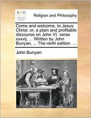 Come and welcome, to Jesus Christ: or, a plain and profitable discourse on John VI. verse xxxvij. ... Written by John Bunyan, ... The ninth edition. ... - John Bunyan