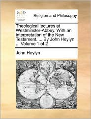 Theological lectures at Westminster-Abbey. With an interpretation of the New Testament. ... By John Heylyn, ... Volume 1 of 2 - John Heylyn