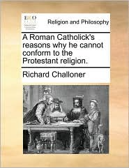 A Roman Catholick's reasons why he cannot conform to the Protestant religion. - Richard Challoner