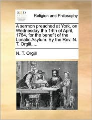 A sermon preached at York, on Wednesday the 14th of April, 1784, for the benefit of the Lunatic Asylum. By the Rev. N. T. Orgill, ... - N. T. Orgill