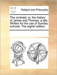 The contrast; or, the history of James and Thomas, a tale. Written for the use of Sunday schools. The eighth edition. - See Notes Multiple Contributors