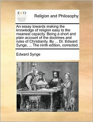 An essay towards making the knowledge of religion easy to the meanest capacity. Being a short and plain account of the doctrines and rules of Christianity. By. Dr. Edward Synge, . The ninth edition, corrected. - Edward Synge