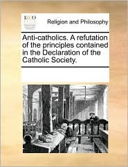 Anti-Catholics. a Refutation of the Principles Contained in the Declaration of the Catholic Society.