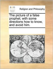 The picture of a false prophet; with some directions how to know, and avoid him. - See Notes Multiple Contributors