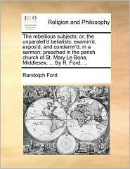 The rebellious subjects; or, the unparalell'd belialists: examin'd, expos'd, and condemn'd; in a sermon; preached in the parish church of St. Mary Le Bone, Middlesex, ... By R. Ford, ... - Randolph Ford