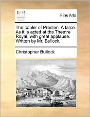 The Cobler Of Preston. A Farce. As It Is Acted At The Theatre Royal, With Great Applause. Written By Mr. Bullock.