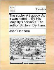 The sophy. A tragedy. As it was acted ... By His Majesty's servants. The author Sir John Denham. - John Denham