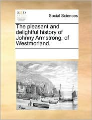 The pleasant and delightful history of Johnny Armstrong, of Westmorland. - See Notes Multiple Contributors