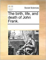 The birth, life, and death of John Frank. - See Notes Multiple Contributors
