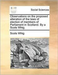 Observations on the proposed alteration of the laws of election of members of Parliament in Scotland. By a Scots Whig. - Scots Whig