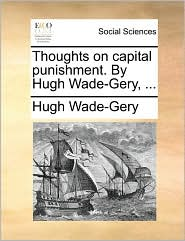 Thoughts on capital punishment. By Hugh Wade-Gery, ... - Hugh Wade-Gery