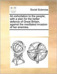 An exhortation to the people; with a plan for the better defence of Great Britain, against the meditated invasion of her enemies. - See Notes Multiple Contributors