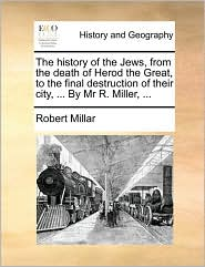 The History of the Jews, from the Death of Herod the Great, to the Final Destruction of Their City, ... by MR R. Miller, ...