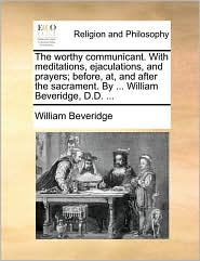 The worthy communicant. With meditations, ejaculations, and prayers; before, at, and after the sacrament. By ... William Beveridge, D.D. ... - William Beveridge