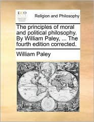 The Principles Of Moral And Political Philosophy. By William Paley, ... The Fourth Edition Corrected.