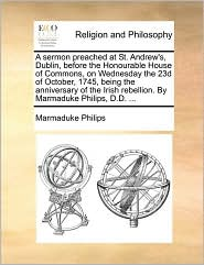 A sermon preached at St. Andrew's, Dublin, before the Honourable House of Commons, on Wednesday the 23d of October, 1745, being the anniversary of the Irish rebellion. By Marmaduke Philips, D.D. ... - Marmaduke Philips