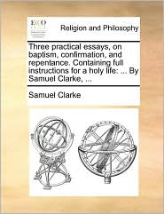 Three practical essays, on baptism, confirmation, and repentance. Containing full instructions for a holy life: ... By Samuel Clarke, ... - Samuel Clarke
