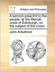A Sermon Preach'd to the People, at the Mercat-Cross of Edinburgh, on the Subject of the Union.