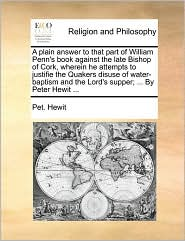 A plain answer to that part of William Penn's book against the late Bishop of Cork, wherein he attempts to justifie the Quakers disuse of water-baptism and the Lord's supper; ... By Peter Hewit ... - Pet. Hewit