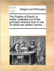 The Psalms of David, in metre: collected out of the principal versions now in use. To which are added, hymns, ... - See Notes Multiple Contributors
