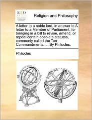 A letter to a noble lord, in answer to A letter to a Member of Parliament, for bringing in a bill to revise, amend, or repeal certain obsolete statutes, commonly called the Ten Commandments. ... By Philocles. - Philocles